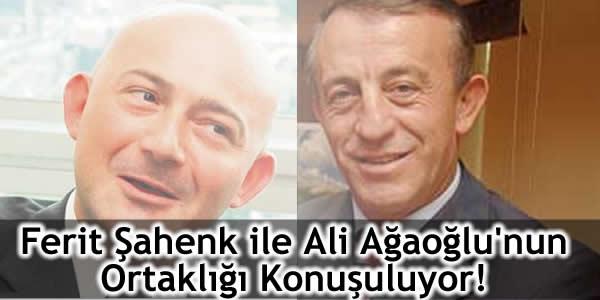 Ferit Şahenk ile Ali Ağaoğlu'nun Ortaklığı Konuşuluyor!