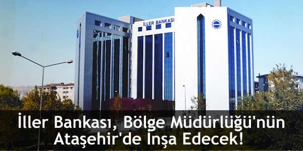 İller Bankası, Bölge Müdürlüğü'nün Ataşehir'de İnşa Edecek!