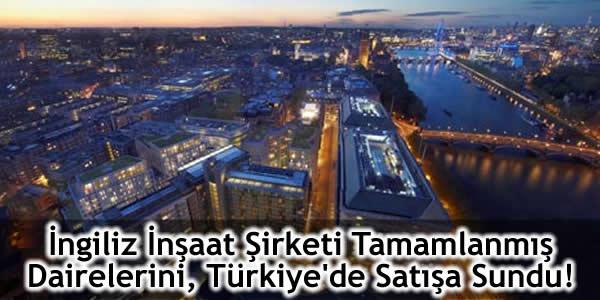 İngiliz İnşaat Şirketi Tamamlanmış Dairelerini Türkiye'de Satışa Sundu!