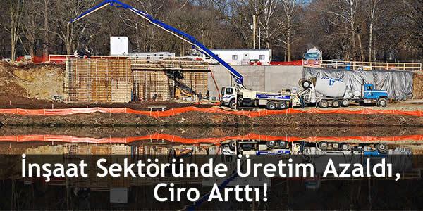 İnşaat Sektöründe Üretim Azaldı, Ciro Arttı!