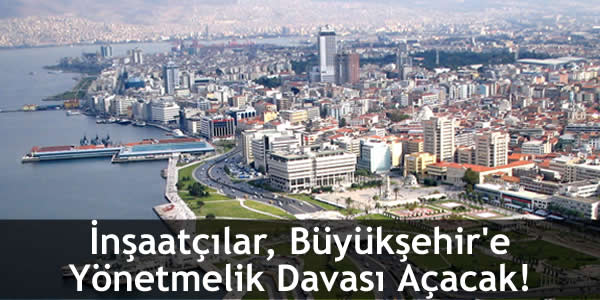 İnşaatçılar, Büyükşehir'e Yönetmelik Davası Açacak!