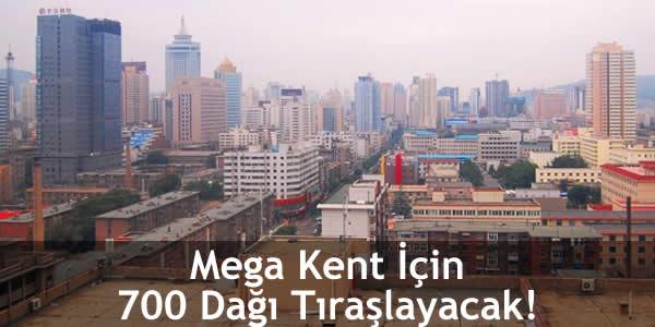 Mega Kent İçin 700 Dağı Tıraşlayacak!