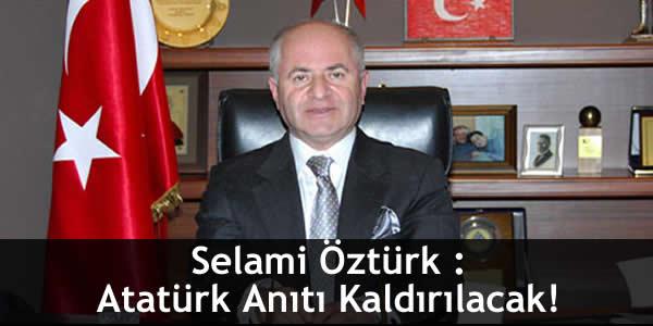 Selami Öztürk : Atatürk Anıtı Kaldırılacak!