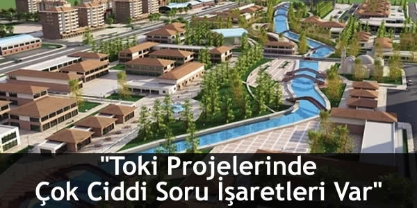 """""""Toki Projelerinde Çok Ciddi Soru İşaretleri Var"""""""
