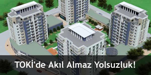TOKİ'de Akıl Almaz Yolsuzluk!