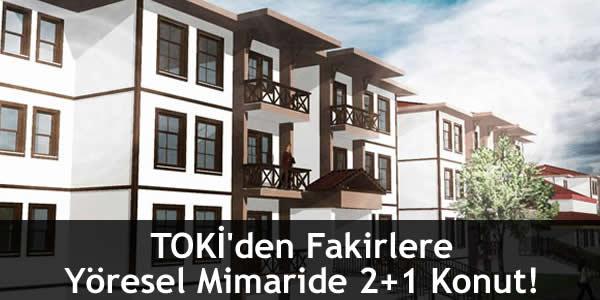 TOKİ'den Fakirlere Yöresel Mimaride 2+1 Konut!