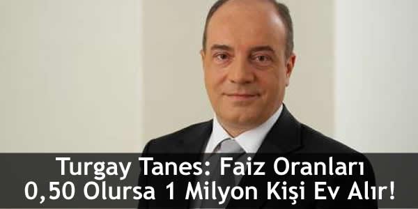 Turgay Tanes: Faiz Oranları 0,50 Olursa 1 Milyon Kişi Ev Alır!