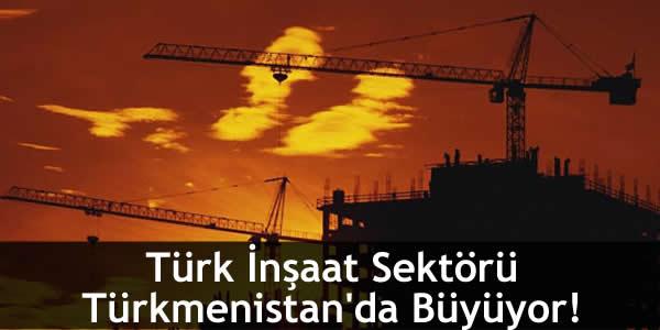 Türk İnşaat Sektörü Türkmenistan'da Büyüyor!