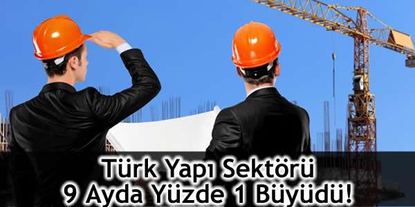 Türk Yapı Sektörü 9 Ayda Yüzde 1 Büyüdü!