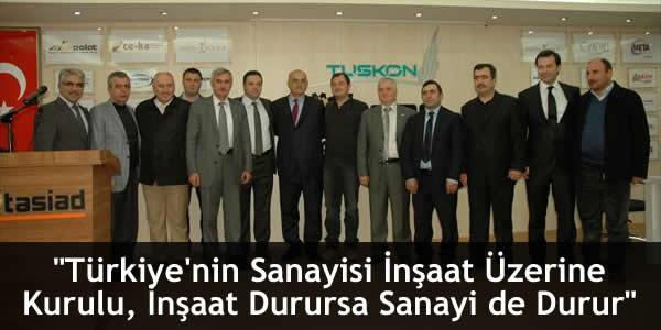 """""""Türkiye'nin Sanayisi İnşaat Üzerine Kurulu, İnşaat Durursa Sanayi de Durur"""""""