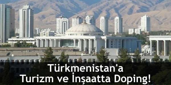 Türkmenistan'a Turizm ve İnşaatta Doping!