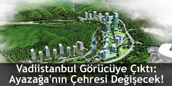 Vadiistanbul Görücüye Çıktı: Ayazağa'nın Çehresi Değişecek!