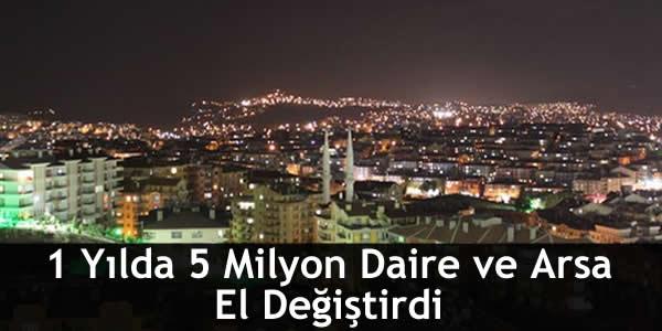 1 Yılda 5 Milyon Daire ve Arsa El Değiştirdi
