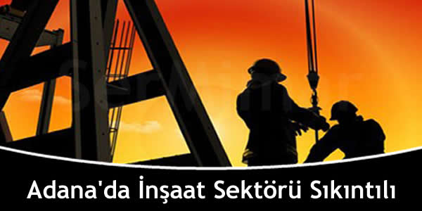 Adana'da İnşaat Sektörü Sıkıntılı