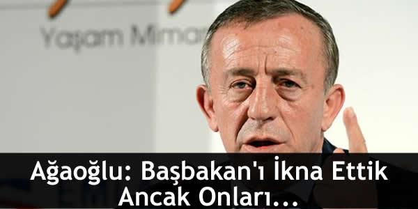 Ağaoğlu: Başbakan'ı İkna Ettik Ancak Onları…