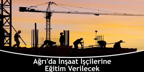 Ağrı'da İnşaat İşçilerine Eğitim Verilecek