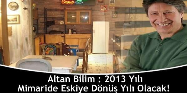 Altan Bilim : 2013 Yılı Mimaride Eskiye Dönüş Yılı Olacak!