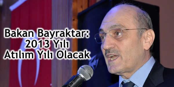 Bakan Bayraktar: 2013 Yılı Atılım Yılı Olacak