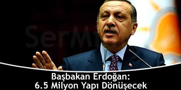Başbakan Erdoğan: 6.5 Milyon Yapı Dönüşecek