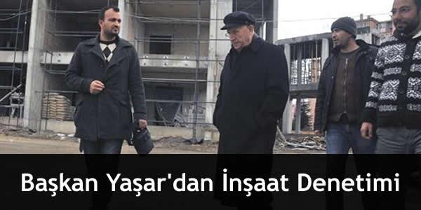 Başkan Yaşar'dan İnşaat Denetimi