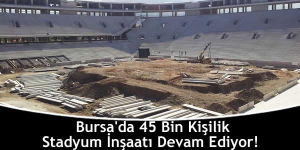 Bursa'da 45 Bin Kişilik Stadyum İnşaatı Devam Ediyor!