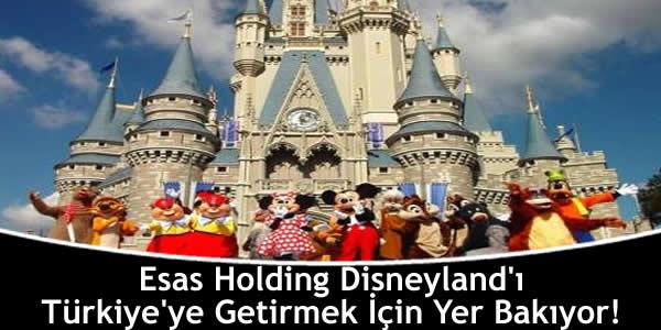 Esas Holding Disneyland'ı Türkiye'ye Getirmek İçin Yer Bakıyor!