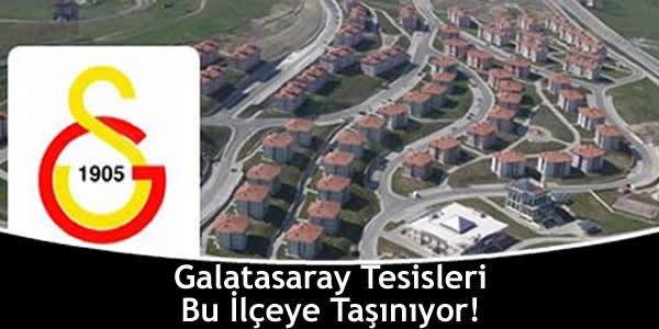 Galatasaray Tesisleri Bu İlçeye Taşınıyor!