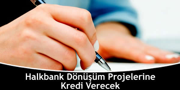 Halkbank Dönüşüm Projelerine Kredi Verecek