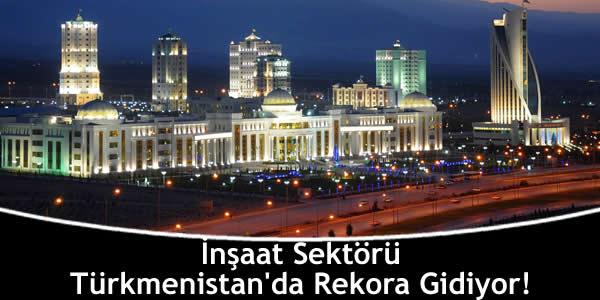 İnşaat Sektörü Türkmenistan'da Rekora Gidiyor!