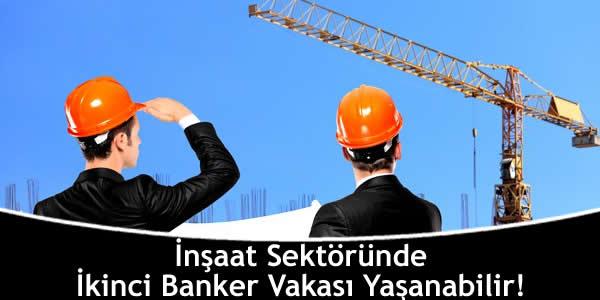 İnşaat Sektöründe İkinci Banker Vakası Yaşanabilir!