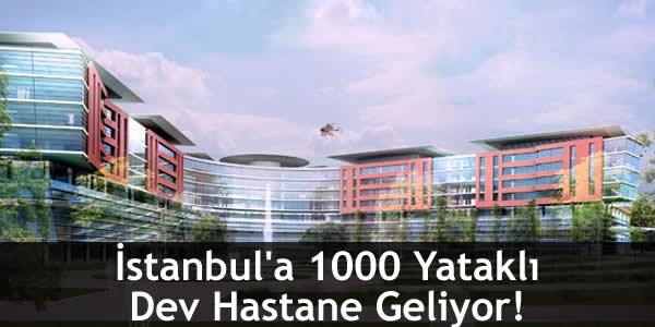 İstanbul'a 1000 Yataklı Dev Hastane Geliyor!