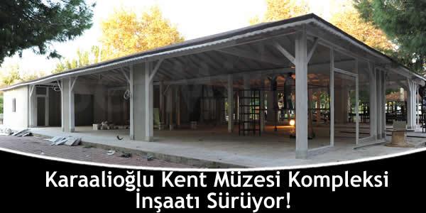 Karaalioğlu Kent Müzesi Kompleksi İnşaatı Sürüyor!