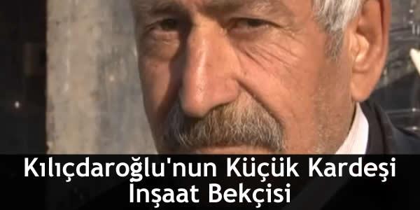 Kılıçdaroğlu'nun Küçük Kardeşi İnşaat Bekçisi