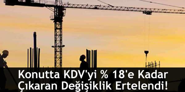 Konutta KDV'yi % 18'e Kadar Çıkaran Değişiklik Ertelendi!