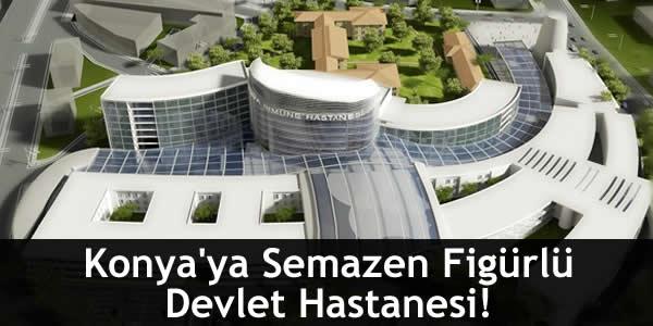 Konya'ya Semazen Figürlü Devlet Hastanesi!
