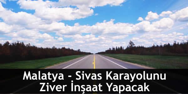 Malatya – Sivas Karayolunu Ziver İnşaat Yapacak