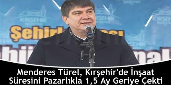 Menderes Türel, Kırşehir'de İnşaat Süresini Pazarlıkla 1,5 Ay Geriye Çekti