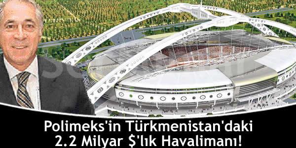 Polimeks'in Türkmenistan'daki 2.2 Milyar $'lık Havalimanı!