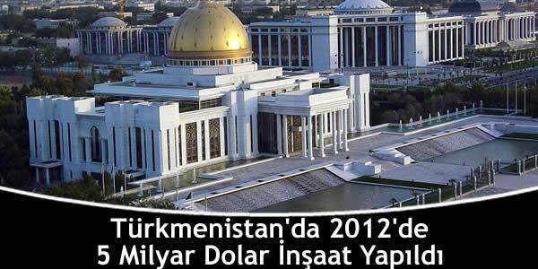 Türkmenistan'da 2012'de 5 Milyar Dolar İnşaat Yapıldı