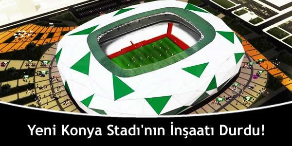 Yeni Konya Stadı'nın İnşaatı Durdu!