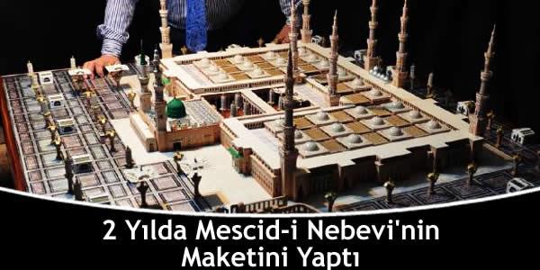 2 Yılda Mescid-i Nebevi'nin Maketini Yaptı