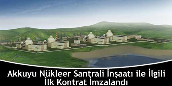 Akkuyu Nükleer Santrali İnşaatı İle İlgili İlk Kontrat İmzalandı