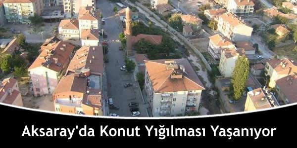 Aksaray'da Konut Yığılması Yaşanıyor