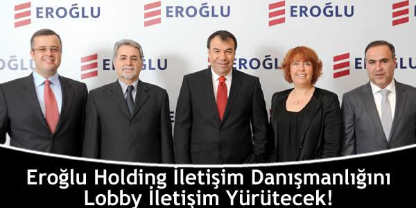 Eroğlu Holding İletişim Danışmanlığını Lobby İletişim Yürütecek!