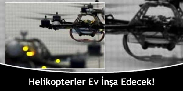Helikopterler Ev İnşa Edecek!