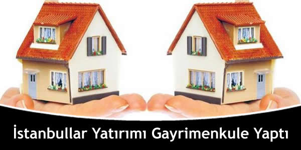 İstanbullar Yatırımı Gayrimenkule Yaptı