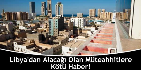 Libya'dan Alacağı Olan Müteahhitlere Kötü Haber!
