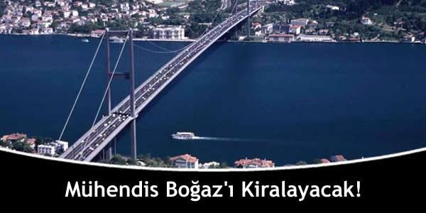 Mühendis Boğaz'ı Kiralayacak!