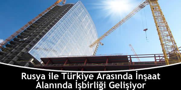 Rusya ile Türkiye Arasında İnşaat Alanında İşbirliği Gelişiyor