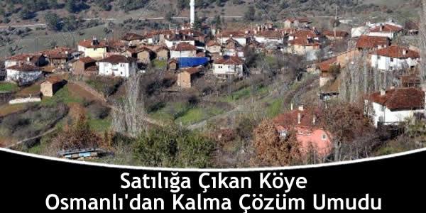 Satılığa Çıkan Köye Osmanlı'dan Kalma Çözüm Umudu